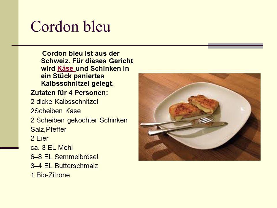 Cordon bleu Cordon bleu ist aus der Schweiz. Für dieses Gericht wird Käse und Schinken in ein Stück paniertes Kalbsschnitzel gelegt.Käse Zutaten für 4