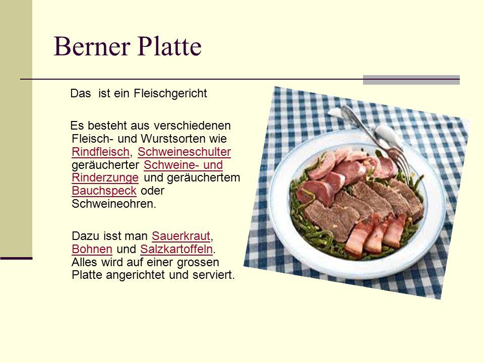 Berner Platte Das ist ein Fleischgericht Es besteht aus verschiedenen Fleisch- und Wurstsorten wie Rindfleisch, Schweineschulter geräucherter Schweine- und Rinderzunge und geräuchertem Bauchspeck oder Schweineohren.