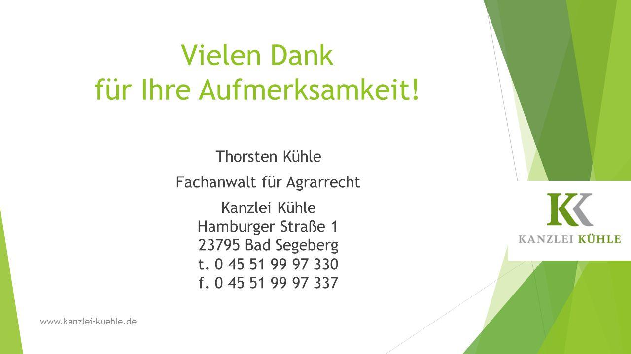 Vielen Dank für Ihre Aufmerksamkeit! Thorsten Kühle Fachanwalt für Agrarrecht Kanzlei Kühle Hamburger Straße 1 23795 Bad Segeberg t. 0 45 51 99 97 330