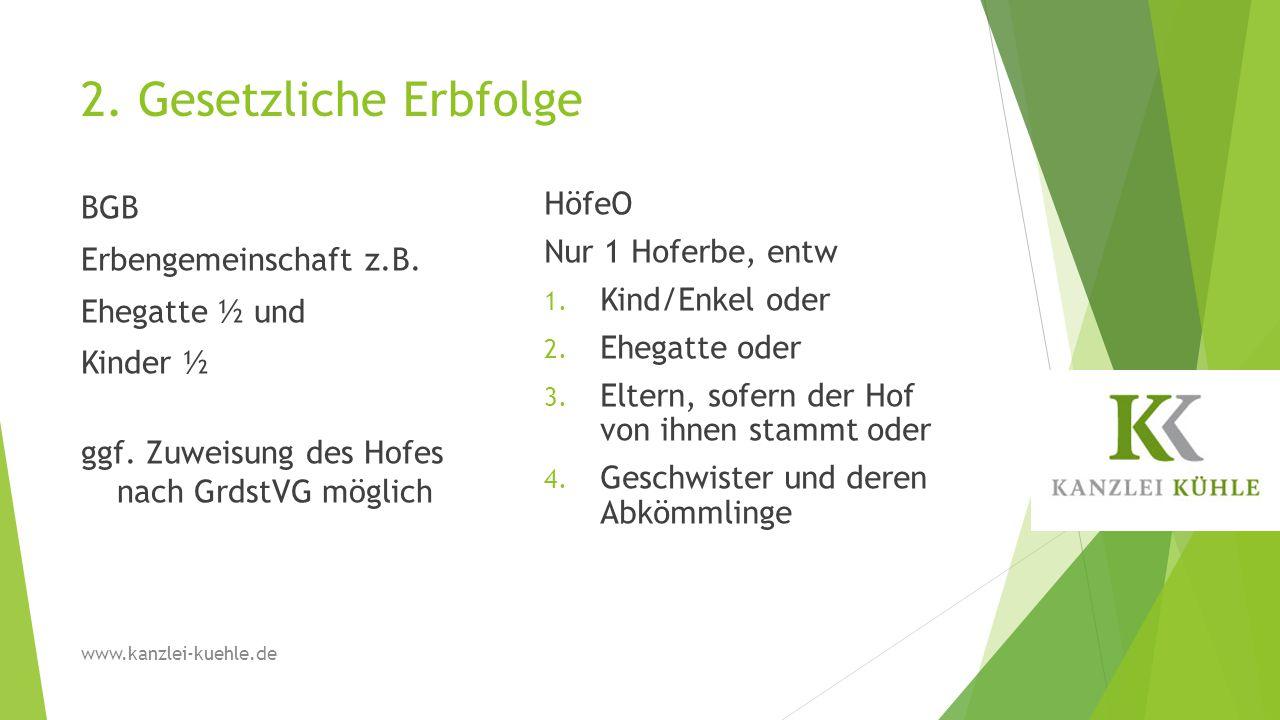 2. Gesetzliche Erbfolge BGB Erbengemeinschaft z.B. Ehegatte ½ und Kinder ½ ggf. Zuweisung des Hofes nach GrdstVG möglich HöfeO Nur 1 Hoferbe, entw 1.