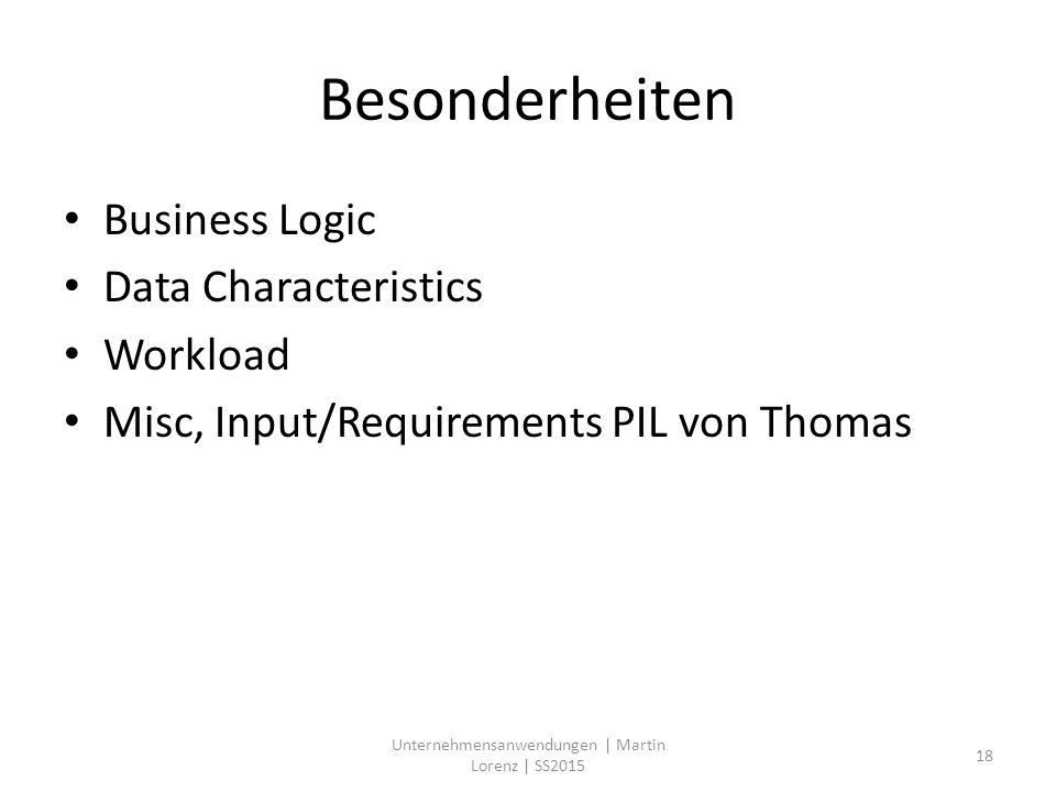 Besonderheiten Business Logic Data Characteristics Workload Misc, Input/Requirements PIL von Thomas Unternehmensanwendungen | Martin Lorenz | SS2015 18