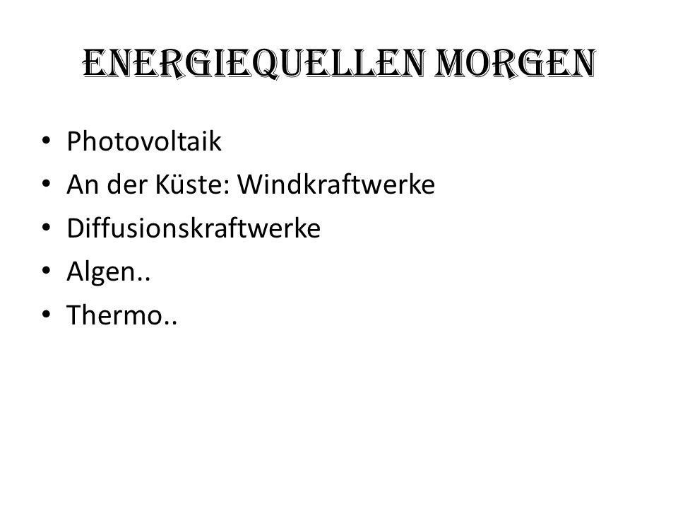 EnergieQuellen Morgen Photovoltaik An der Küste: Windkraftwerke Diffusionskraftwerke Algen.. Thermo..