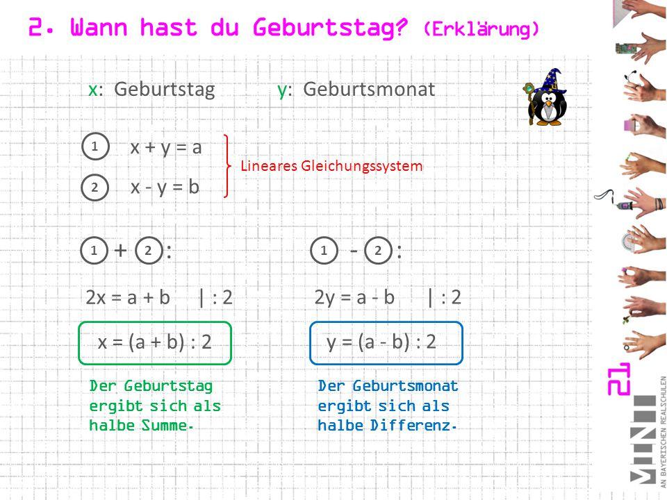 2. Wann hast du Geburtstag? (Erklärung) x: Geburtstagy: Geburtsmonat 1 x + y = a x - y = b 2x = a + b| : 2 2 x = (a + b) : 2 2y = a - b| : 2 y = (a -