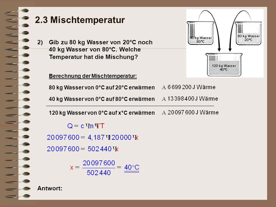 2) 2.3 Mischtemperatur Gib zu 80 kg Wasser von 20°C noch 40 kg Wasser von 80°C. Welche Temperatur hat die Mischung? Antwort: Berechnung der Mischtempe