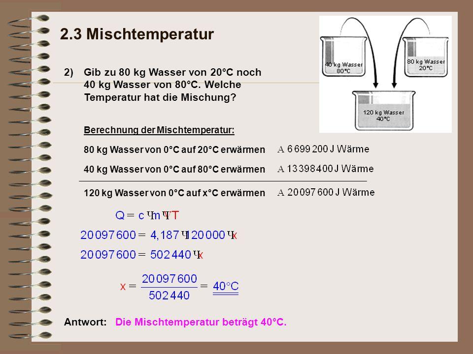 2) 2.3 Mischtemperatur Gib zu 80 kg Wasser von 20°C noch 40 kg Wasser von 80°C. Welche Temperatur hat die Mischung? Antwort:Die Mischtemperatur beträg