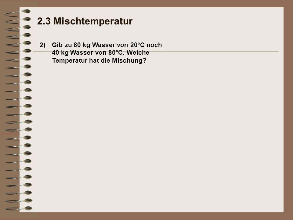 2) 2.3 Mischtemperatur Gib zu 80 kg Wasser von 20°C noch 40 kg Wasser von 80°C. Welche Temperatur hat die Mischung?