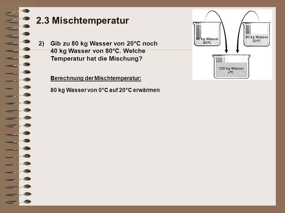 2) 2.3 Mischtemperatur Gib zu 80 kg Wasser von 20°C noch 40 kg Wasser von 80°C.