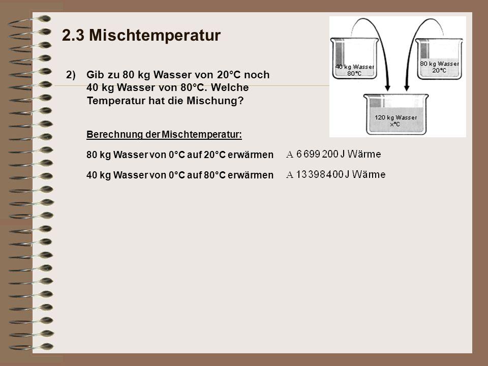 2) 2.3 Mischtemperatur Gib zu 80 kg Wasser von 20°C noch 40 kg Wasser von 80°C. Welche Temperatur hat die Mischung? Berechnung der Mischtemperatur: 80