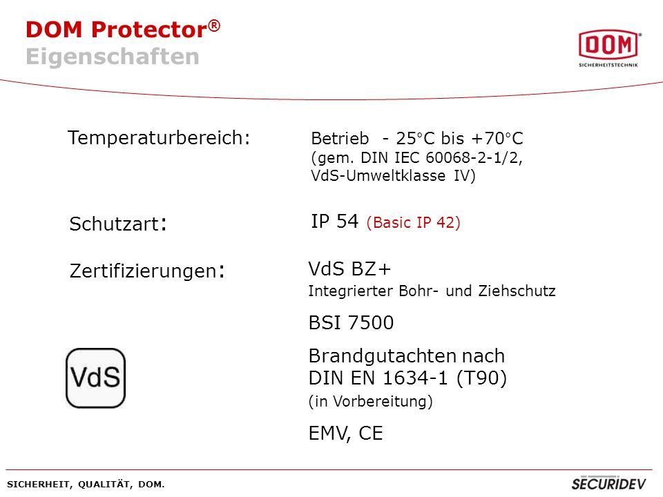 DOM Protector ® SICHERHEIT, QUALITÄT, DOM. Temperaturbereich: Betrieb - 25°C bis +70°C (gem. DIN IEC 60068-2-1/2, VdS-Umweltklasse IV) Schutzart : IP