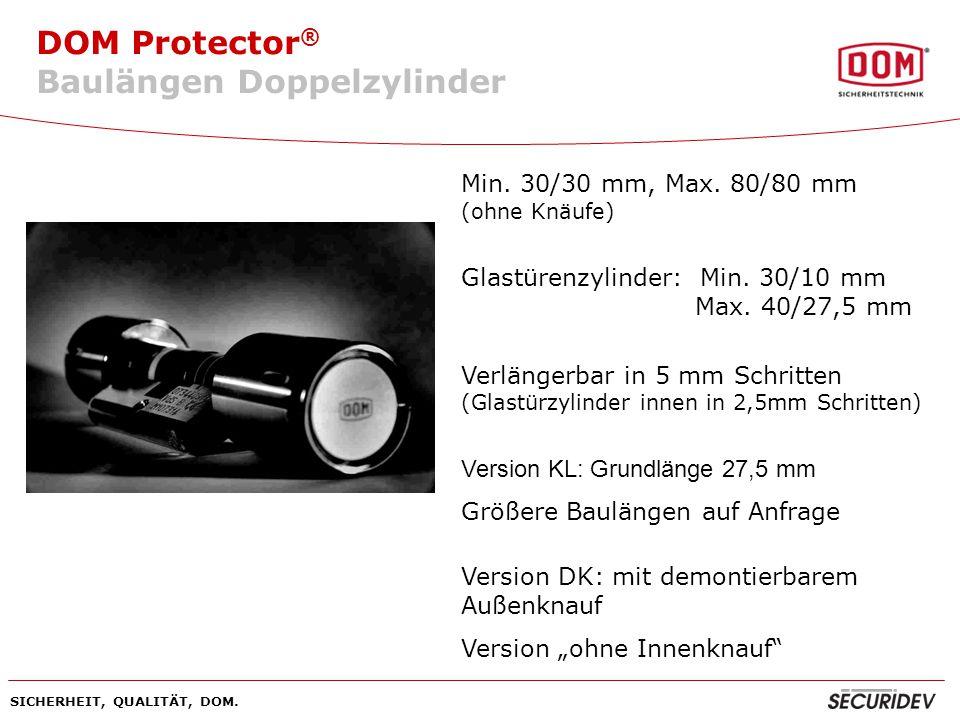DOM Protector ® SICHERHEIT, QUALITÄT, DOM. Min. 30/30 mm, Max. 80/80 mm (ohne Knäufe) Glastürenzylinder: Min. 30/10 mm Max. 40/27,5 mm Verlängerbar in