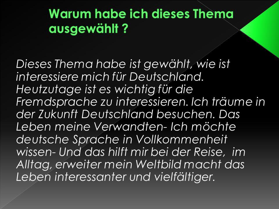 Dieses Thema habe ist gewählt, wie ist interessiere mich für Deutschland. Heutzutage ist es wichtig für die Fremdsprache zu interessieren. Ich träume