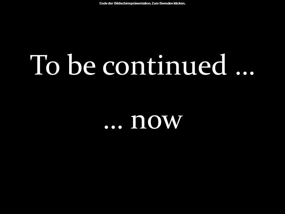 Ende der Bildschirmpräsentation. Zum Beenden klicken. To be continued … … now