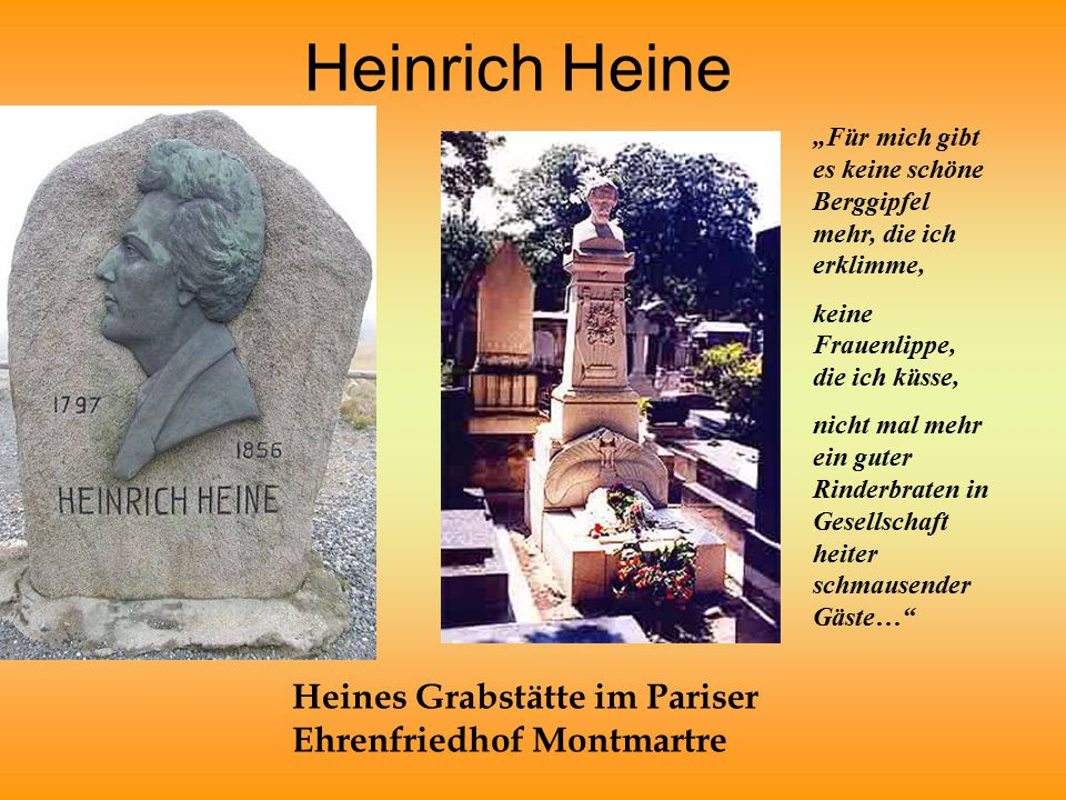"""Heinrich Heine Heines Grabstätte im Pariser Ehrenfriedhof Montmartre """"Für mich gibt es keine schöne Berggipfel mehr, die ich erklimme, keine Frauenlippe, die ich küsse, nicht mal mehr ein guter Rinderbraten in Gesellschaft heiter schmausender Gäste…"""