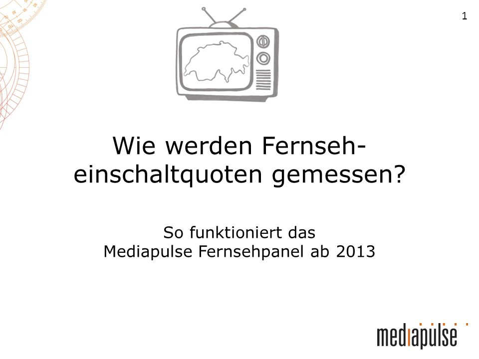 1 Wie werden Fernseh- einschaltquoten gemessen? So funktioniert das Mediapulse Fernsehpanel ab 2013