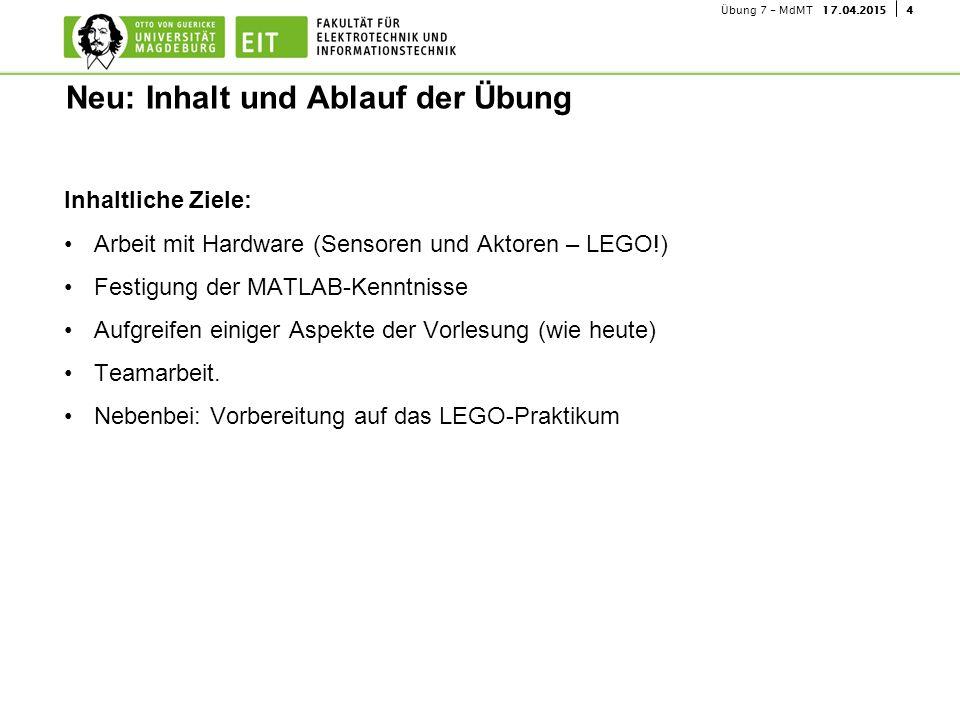 417.04.2015Übung 7 - MdMT Inhaltliche Ziele: Arbeit mit Hardware (Sensoren und Aktoren – LEGO!) Festigung der MATLAB-Kenntnisse Aufgreifen einiger Asp