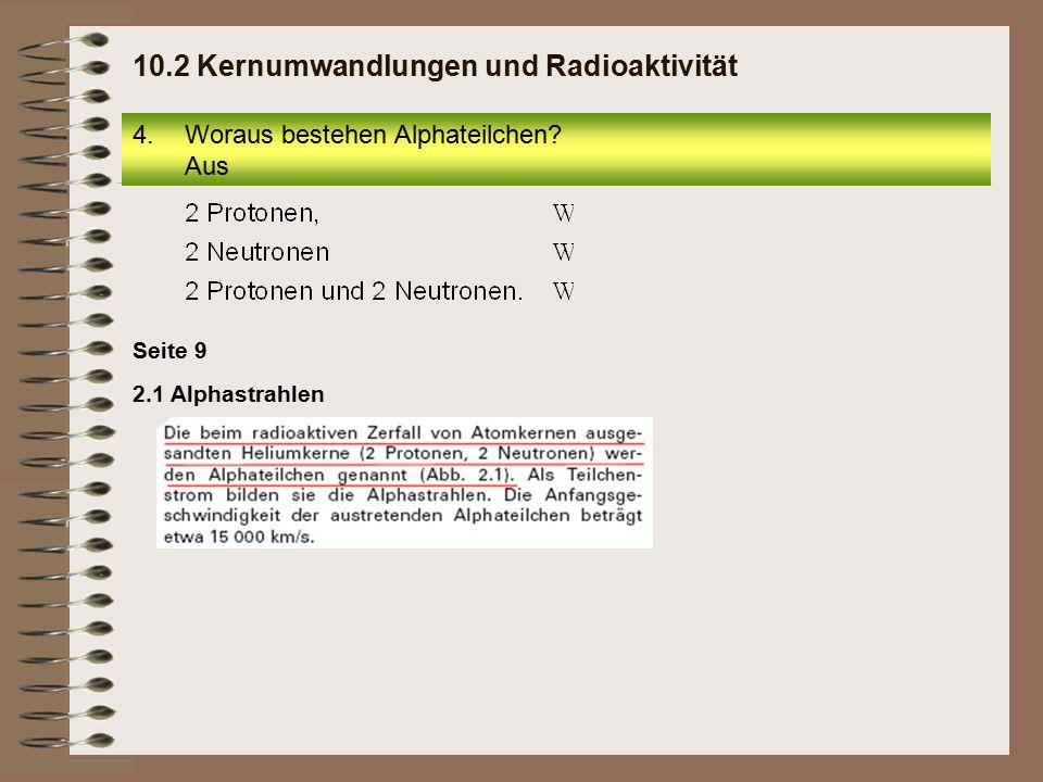 Seite 9 2.1 Alphastrahlen 4.Woraus bestehen Alphateilchen? Aus 10.2 Kernumwandlungen und Radioaktivität
