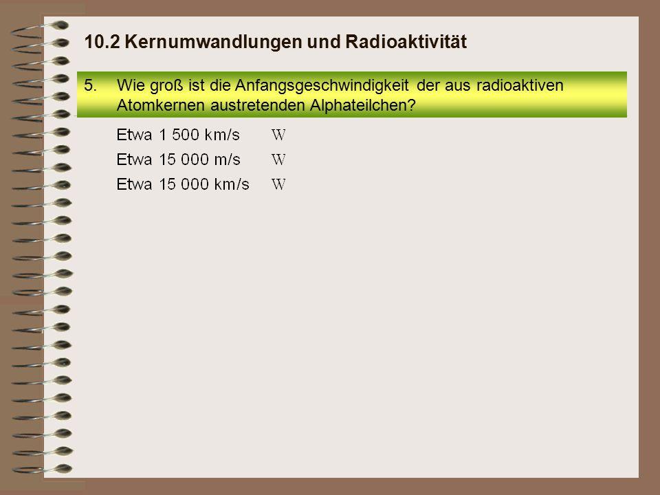 5.Wie groß ist die Anfangsgeschwindigkeit der aus radioaktiven Atomkernen austretenden Alphateilchen? 10.2 Kernumwandlungen und Radioaktivität
