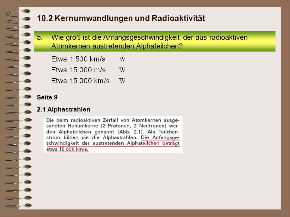 2.1 Alphastrahlen Seite 9 10.2 Kernumwandlungen und Radioaktivität 5.Wie groß ist die Anfangsgeschwindigkeit der aus radioaktiven Atomkernen austreten