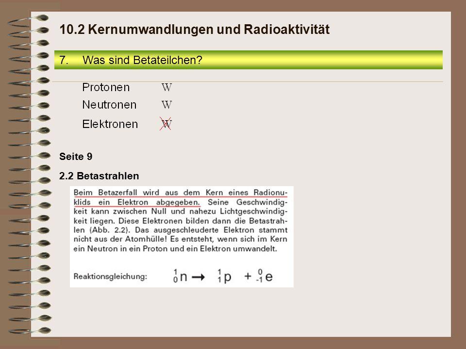 Seite 9 2.2 Betastrahlen 7.Was sind Betateilchen? 10.2 Kernumwandlungen und Radioaktivität