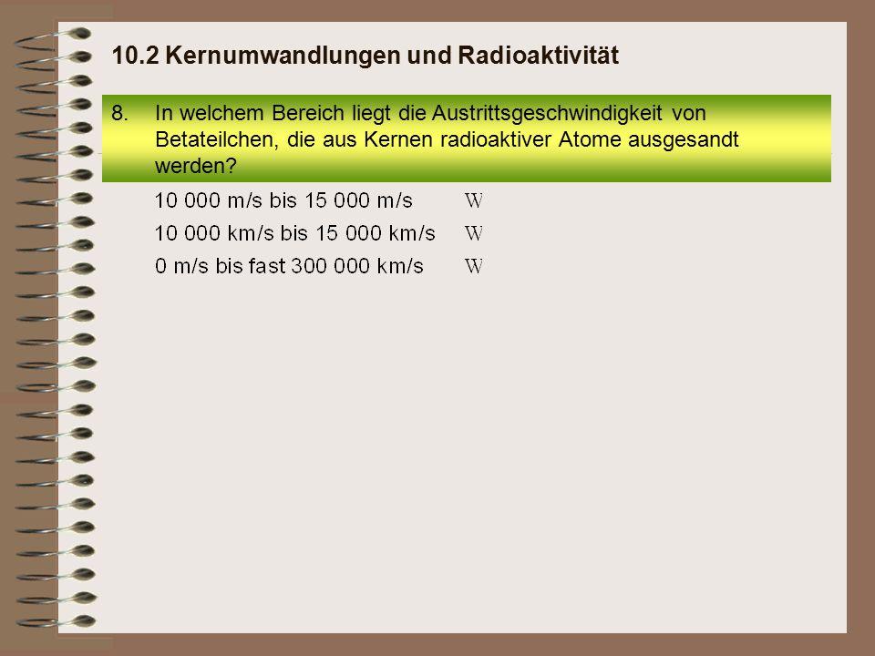 8.In welchem Bereich liegt die Austrittsgeschwindigkeit von Betateilchen, die aus Kernen radioaktiver Atome ausgesandt werden? 10.2 Kernumwandlungen u