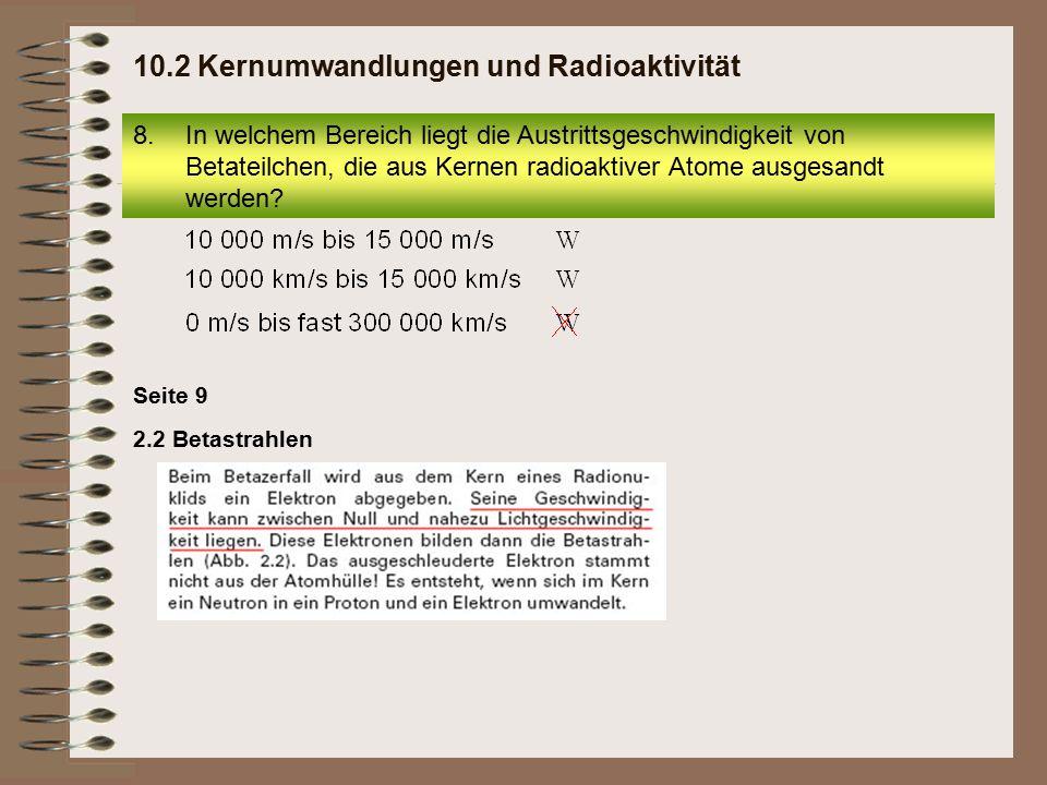 Seite 9 2.2 Betastrahlen 8.In welchem Bereich liegt die Austrittsgeschwindigkeit von Betateilchen, die aus Kernen radioaktiver Atome ausgesandt werden