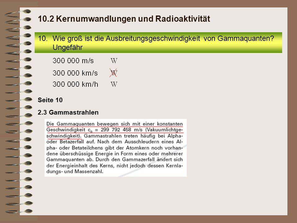 2.3 Gammastrahlen Seite 10 10.Wie groß ist die Ausbreitungsgeschwindigkeit von Gammaquanten? Ungefähr 10.2 Kernumwandlungen und Radioaktivität