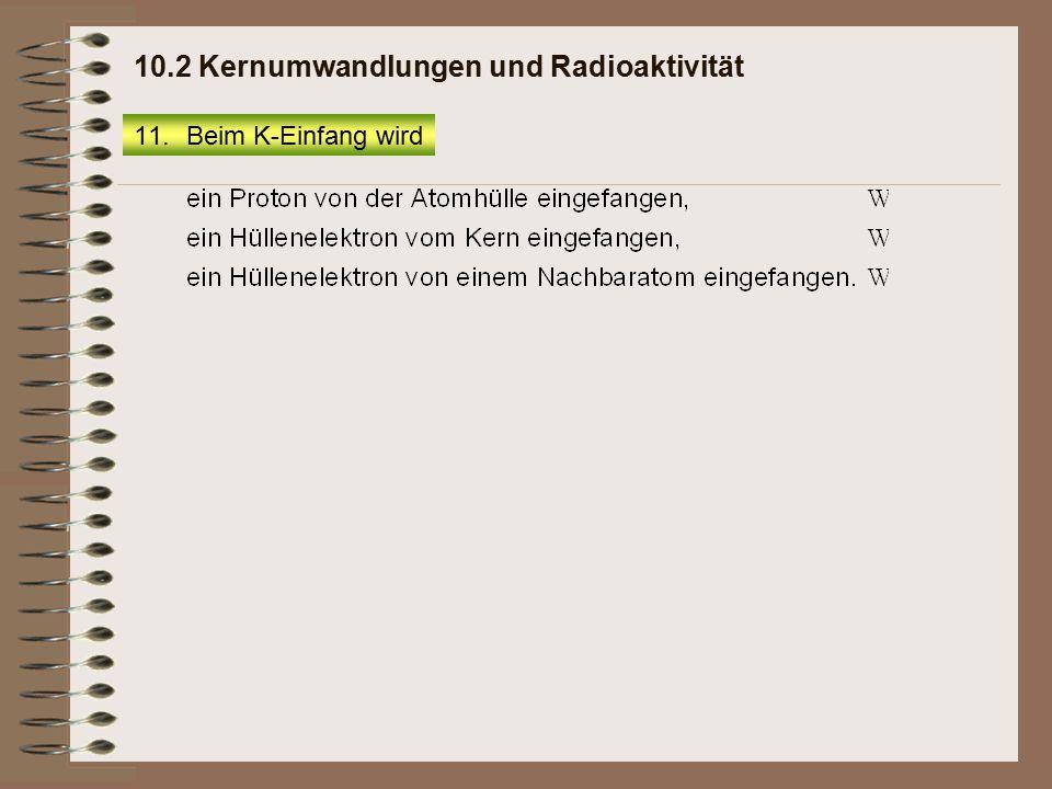11.Beim K-Einfang wird 10.2 Kernumwandlungen und Radioaktivität