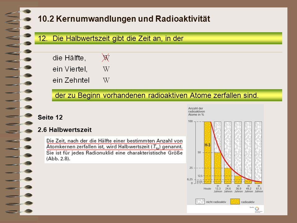 2.6 Halbwertszeit Seite 12 12.Die Halbwertszeit gibt die Zeit an, in der 10.2 Kernumwandlungen und Radioaktivität der zu Beginn vorhandenen radioaktiv