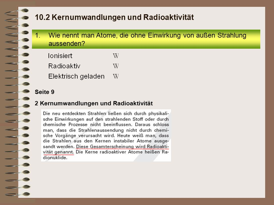 2 Kernumwandlungen und Radioaktivität Seite 9 10.2 Kernumwandlungen und Radioaktivität 1.Wie nennt man Atome, die ohne Einwirkung von außen Strahlung aussenden?