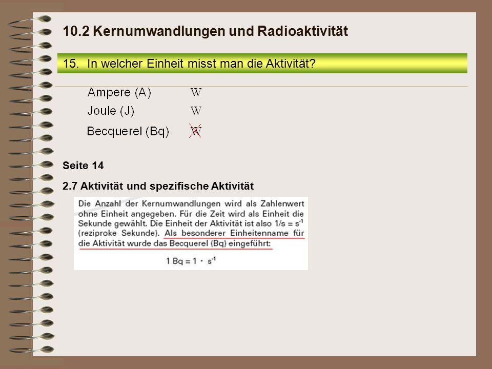 15.In welcher Einheit misst man die Aktivität? 10.2 Kernumwandlungen und Radioaktivität 2.7 Aktivität und spezifische Aktivität Seite 14