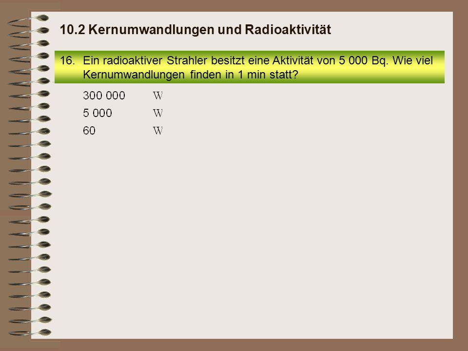 16.Ein radioaktiver Strahler besitzt eine Aktivität von 5 000 Bq. Wie viel Kernumwandlungen finden in 1 min statt? 10.2 Kernumwandlungen und Radioakti