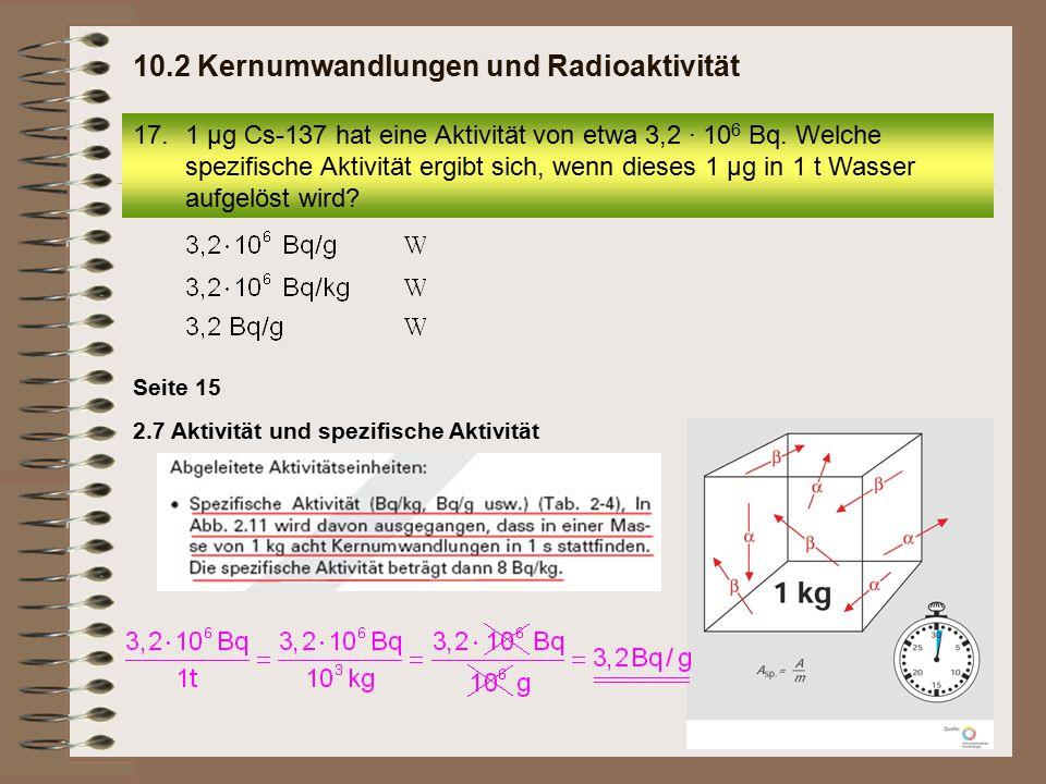 2.7 Aktivität und spezifische Aktivität Seite 15 17.1 µg Cs-137 hat eine Aktivität von etwa 3,2 · 10 6 Bq. Welche spezifische Aktivität ergibt sich, w