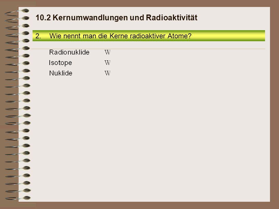 2.1 Alphastrahlen Seite 9 10.2 Kernumwandlungen und Radioaktivität 5.Wie groß ist die Anfangsgeschwindigkeit der aus radioaktiven Atomkernen austretenden Alphateilchen?