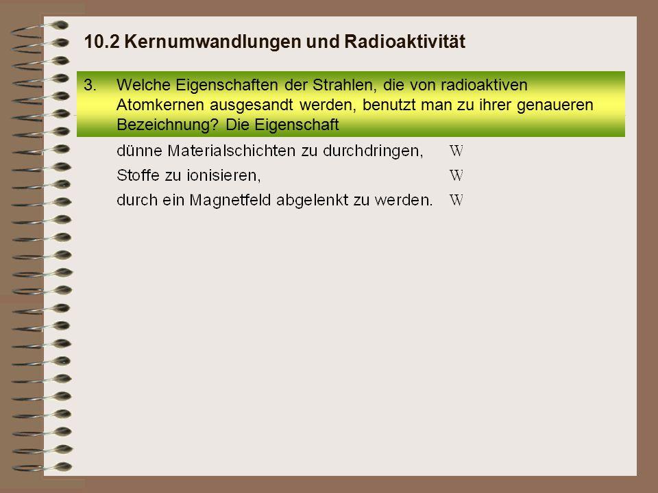 2 Kernumwandlungen und Radioaktivität Seite 9 3.Welche Eigenschaften der Strahlen, die von radioaktiven Atomkernen ausgesandt werden, benutzt man zu ihrer genaueren Bezeichnung.