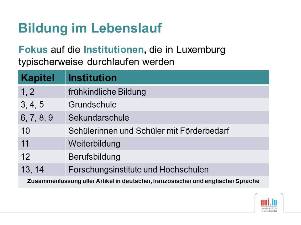 Bildung im Lebenslauf Fokus auf die Institutionen, die in Luxemburg typischerweise durchlaufen werden KapitelInstitution 1, 2frühkindliche Bildung 3, 4, 5Grundschule 6, 7, 8, 9Sekundarschule 10Schülerinnen und Schüler mit Förderbedarf 11Weiterbildung 12Berufsbildung 13, 14Forschungsinstitute und Hochschulen Zusammenfassung aller Artikel in deutscher, französischer und englischer Sprache