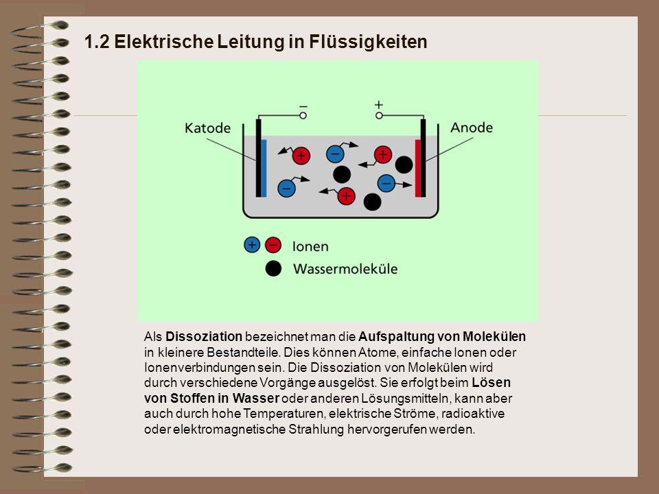 1.2 Elektrische Leitung in Flüssigkeiten Als Dissoziation bezeichnet man die Aufspaltung von Molekülen in kleinere Bestandteile. Dies können Atome, ei