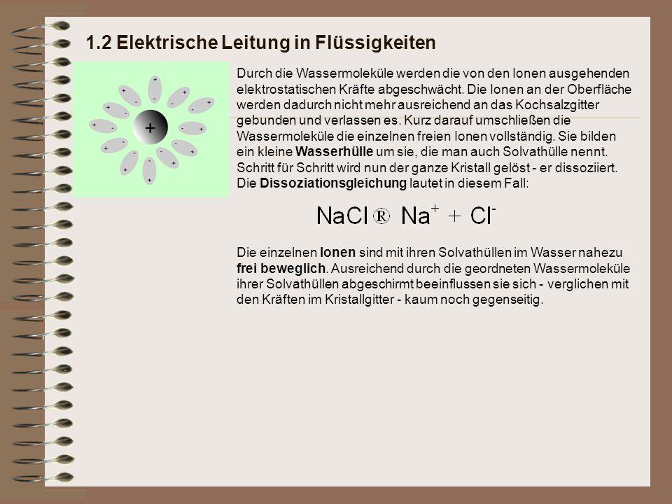 1.2 Elektrische Leitung in Flüssigkeiten Durch die Wassermoleküle werden die von den Ionen ausgehenden elektrostatischen Kräfte abgeschwächt. Die Ione