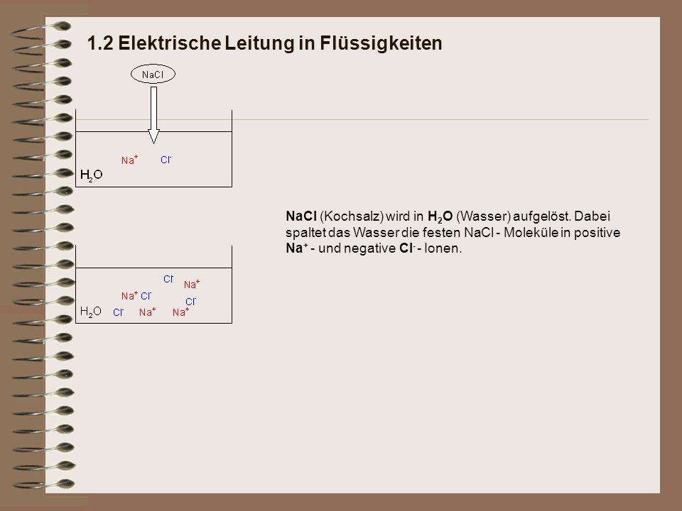 1.2 Elektrische Leitung in Flüssigkeiten NaCl (Kochsalz) wird in H 2 O (Wasser) aufgelöst. Dabei spaltet das Wasser die festen NaCl - Moleküle in posi