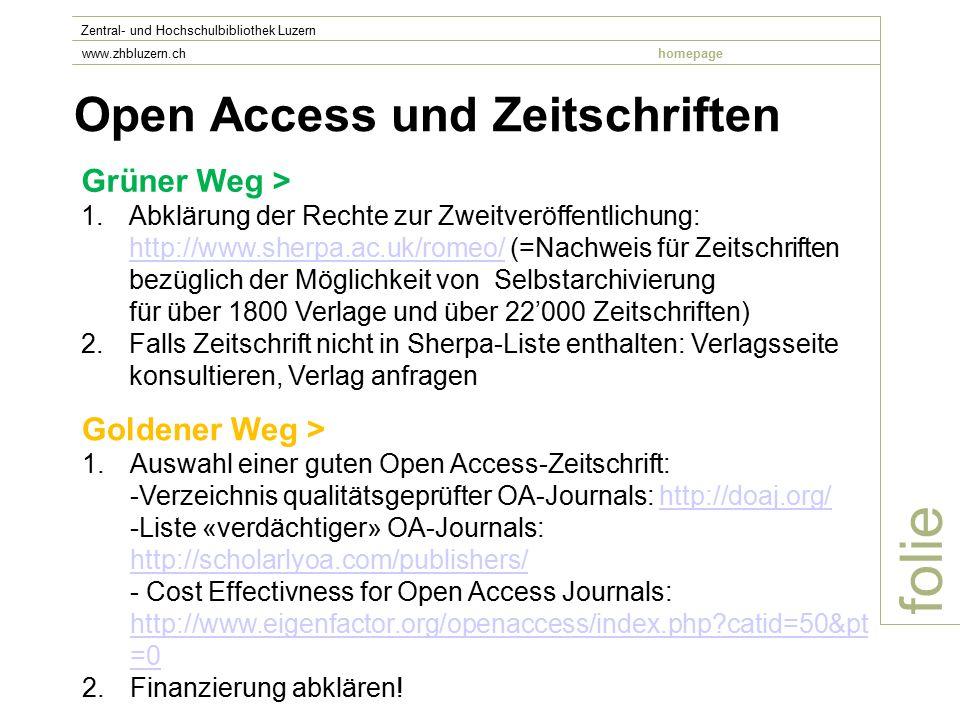 Open Access und Zeitschriften folie Zentral- und Hochschulbibliothek Luzern www.zhbluzern.chhomepage Grüner Weg > 1.Abklärung der Rechte zur Zweitveröffentlichung: http://www.sherpa.ac.uk/romeo/ (=Nachweis für Zeitschriften bezüglich der Möglichkeit von Selbstarchivierung für über 1800 Verlage und über 22'000 Zeitschriften) http://www.sherpa.ac.uk/romeo/ 2.Falls Zeitschrift nicht in Sherpa-Liste enthalten: Verlagsseite konsultieren, Verlag anfragen Goldener Weg > 1.Auswahl einer guten Open Access-Zeitschrift: -Verzeichnis qualitätsgeprüfter OA-Journals: http://doaj.org/ -Liste «verdächtiger» OA-Journals: http://scholarlyoa.com/publishers/ - Cost Effectivness for Open Access Journals: http://www.eigenfactor.org/openaccess/index.php catid=50&pt =0http://doaj.org/ http://scholarlyoa.com/publishers/ http://www.eigenfactor.org/openaccess/index.php catid=50&pt =0 2.Finanzierung abklären!