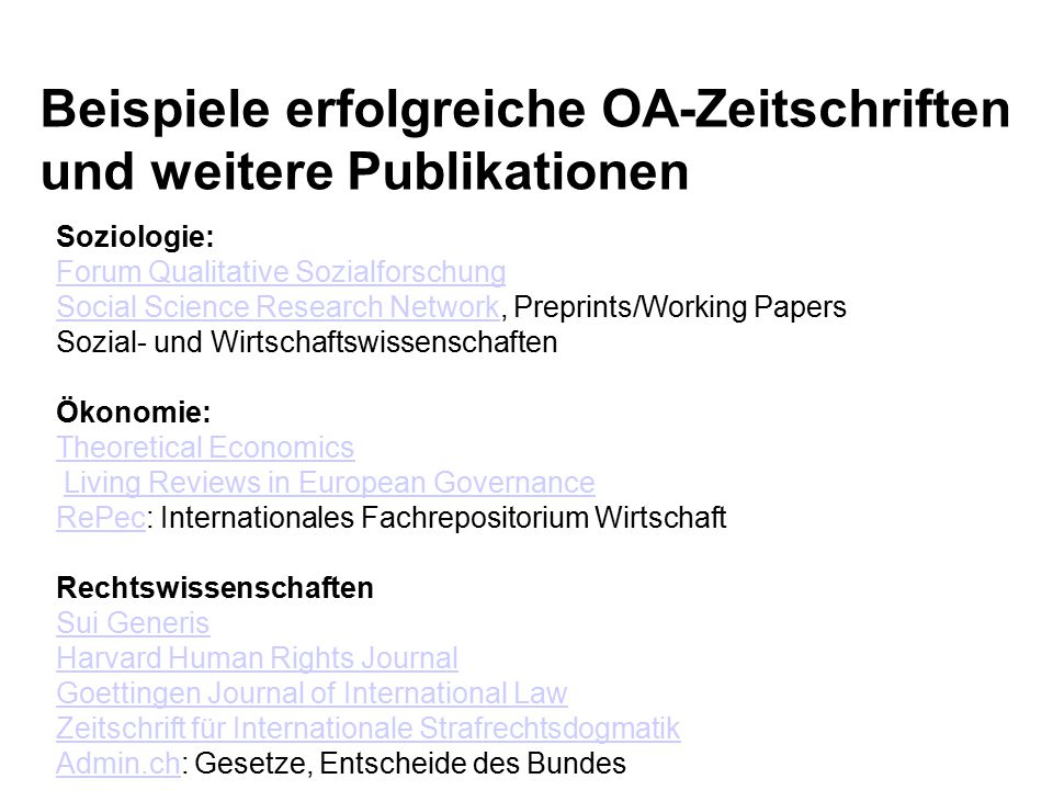 Beispiele erfolgreiche OA-Zeitschriften und weitere Publikationen Soziologie: Forum Qualitative Sozialforschung Social Science Research Network, Preprints/Working Papers Sozial- und Wirtschaftswissenschaften Forum Qualitative Sozialforschung Social Science Research Network Ökonomie: Theoretical Economics Living Reviews in European Governance RePec: Internationales Fachrepositorium WirtschaftLiving Reviews in European Governance RePec Rechtswissenschaften Sui Generis Harvard Human Rights Journal Goettingen Journal of International Law Zeitschrift für Internationale Strafrechtsdogmatik Admin.chAdmin.ch: Gesetze, Entscheide des Bundes