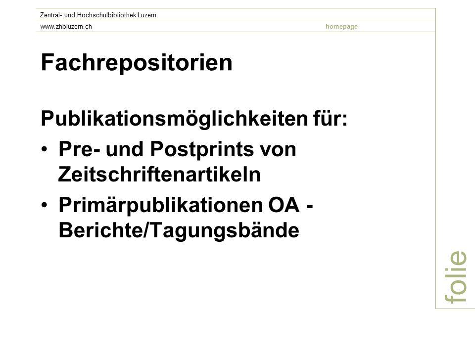 Fachrepositorien Publikationsmöglichkeiten für: Pre- und Postprints von Zeitschriftenartikeln Primärpublikationen OA - Berichte/Tagungsbände folie Zentral- und Hochschulbibliothek Luzern www.zhbluzern.chhomepage