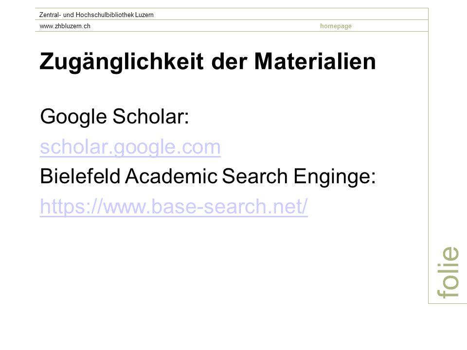 Zugänglichkeit der Materialien Google Scholar: scholar.google.com Bielefeld Academic Search Enginge: https://www.base-search.net/ folie Zentral- und Hochschulbibliothek Luzern www.zhbluzern.chhomepage