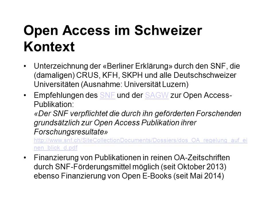 Open Access im Schweizer Kontext Unterzeichnung der «Berliner Erklärung» durch den SNF, die (damaligen) CRUS, KFH, SKPH und alle Deutschschweizer Universitäten (Ausnahme: Universität Luzern) Empfehlungen des SNF und der SAGW zur Open Access- Publikation: «Der SNF verpflichtet die durch ihn geförderten Forschenden grundsätzlich zur Open Access Publikation ihrer Forschungsresultate» http://www.snf.ch/SiteCollectionDocuments/Dossiers/dos_OA_regelung_auf_ei nen_blick_d.pdfSNFSAGW http://www.snf.ch/SiteCollectionDocuments/Dossiers/dos_OA_regelung_auf_ei nen_blick_d.pdf Finanzierung von Publikationen in reinen OA-Zeitschriften durch SNF-Förderungsmittel möglich (seit Oktober 2013) ebenso Finanzierung von Open E-Books (seit Mai 2014)