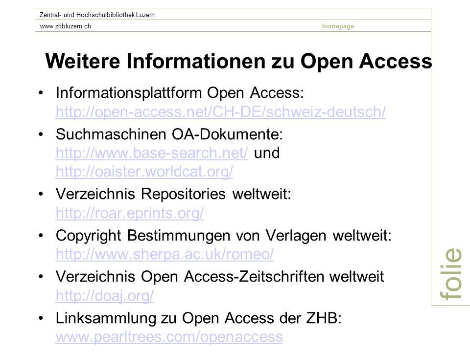 folie Zentral- und Hochschulbibliothek Luzern www.zhbluzern.chhomepage Weitere Informationen zu Open Access Informationsplattform Open Access: http://open-access.net/CH-DE/schweiz-deutsch/ http://open-access.net/CH-DE/schweiz-deutsch/ Suchmaschinen OA-Dokumente: http://www.base-search.net/ und http://oaister.worldcat.org/ http://www.base-search.net/ http://oaister.worldcat.org/ Verzeichnis Repositories weltweit: http://roar.eprints.org/ http://roar.eprints.org/ Copyright Bestimmungen von Verlagen weltweit: http://www.sherpa.ac.uk/romeo/ http://www.sherpa.ac.uk/romeo/ Verzeichnis Open Access-Zeitschriften weltweit http://doaj.org/ http://doaj.org/ Linksammlung zu Open Access der ZHB: www.pearltrees.com/openaccess www.pearltrees.com/openaccess