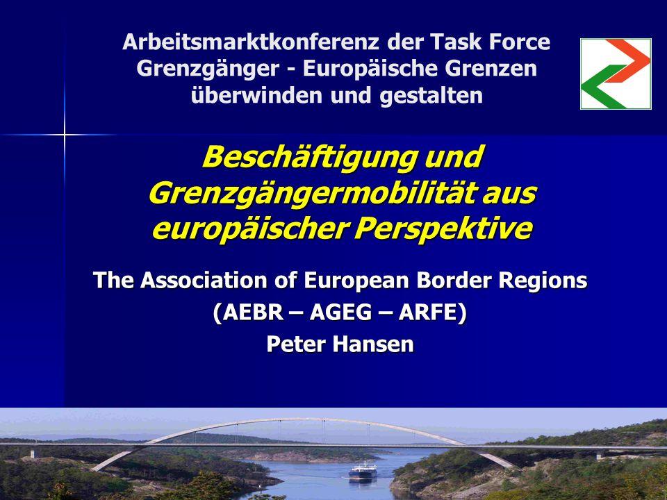 Arbeitsmarktkonferenz der Task Force Grenzgänger - Europäische Grenzen überwinden und gestalten Beschäftigung und Grenzgängermobilität aus europäischer Perspektive The Association of European Border Regions (AEBR – AGEG – ARFE) Peter Hansen
