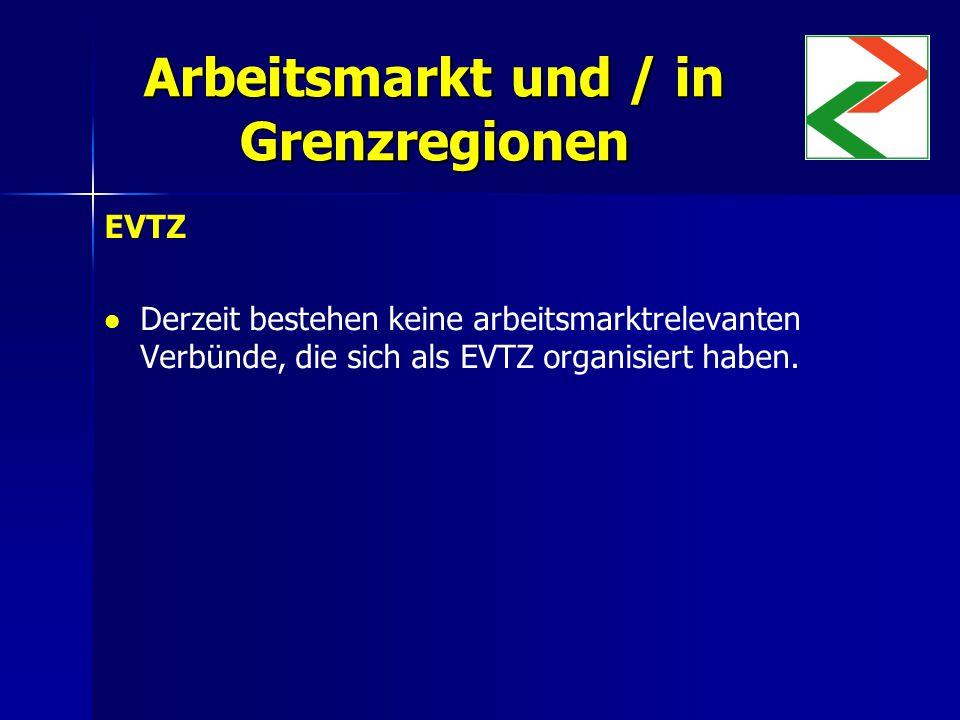 Arbeitsmarkt und / in Grenzregionen EVTZ Derzeit bestehen keine arbeitsmarktrelevanten Verbünde, die sich als EVTZ organisiert haben.