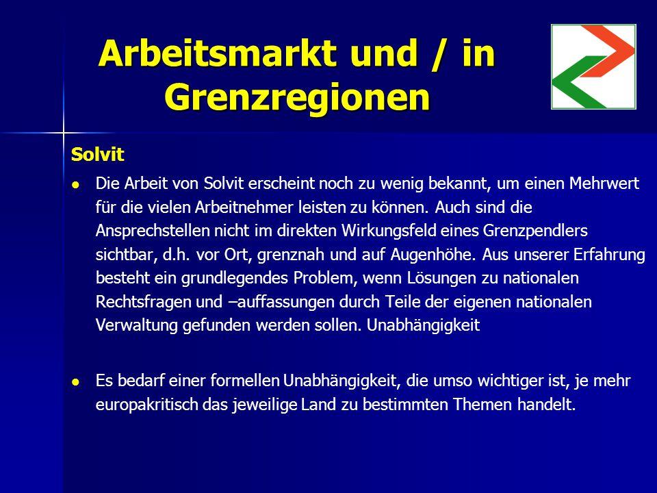 Arbeitsmarkt und / in Grenzregionen Solvit Die Arbeit von Solvit erscheint noch zu wenig bekannt, um einen Mehrwert für die vielen Arbeitnehmer leisten zu können.