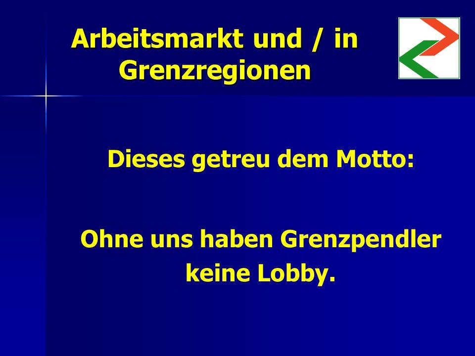 Arbeitsmarkt und / in Grenzregionen Dieses getreu dem Motto: Ohne uns haben Grenzpendler keine Lobby.