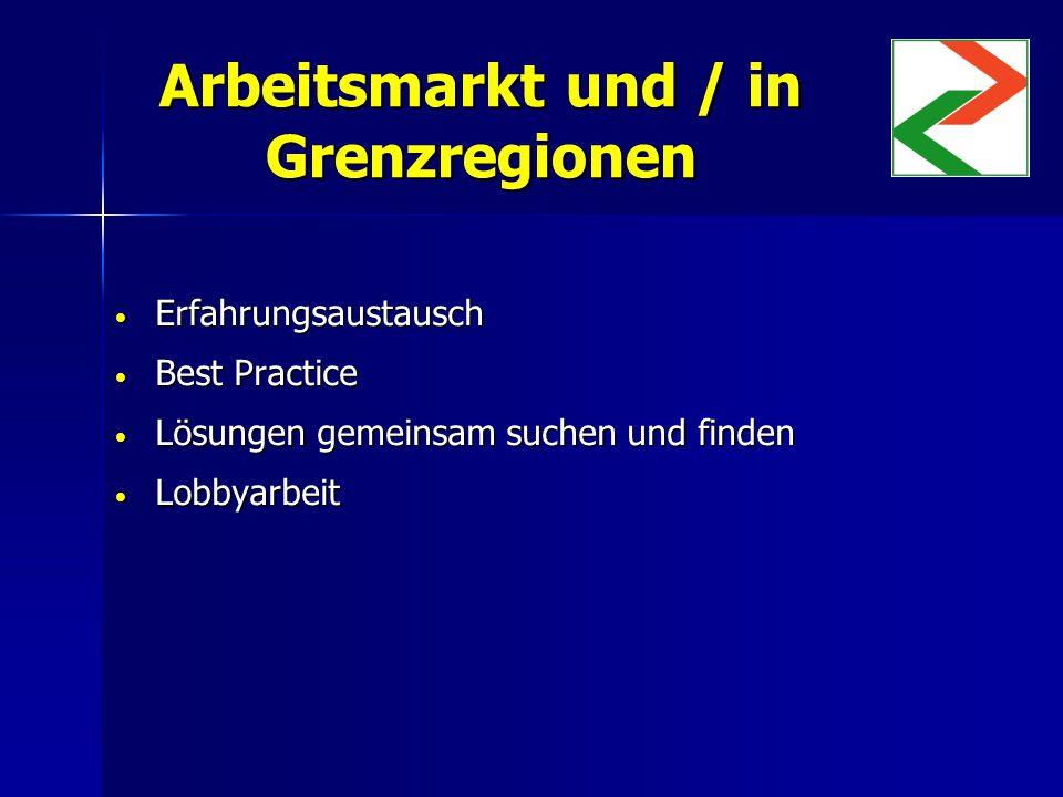 Arbeitsmarkt und / in Grenzregionen Erfahrungsaustausch Erfahrungsaustausch Best Practice Best Practice Lösungen gemeinsam suchen und finden Lösungen gemeinsam suchen und finden Lobbyarbeit Lobbyarbeit