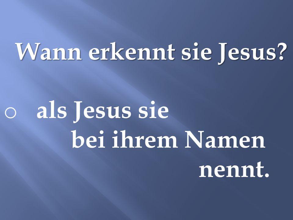 Wann erkennt sie Jesus? o als Jesus sie bei ihrem Namen nennt.